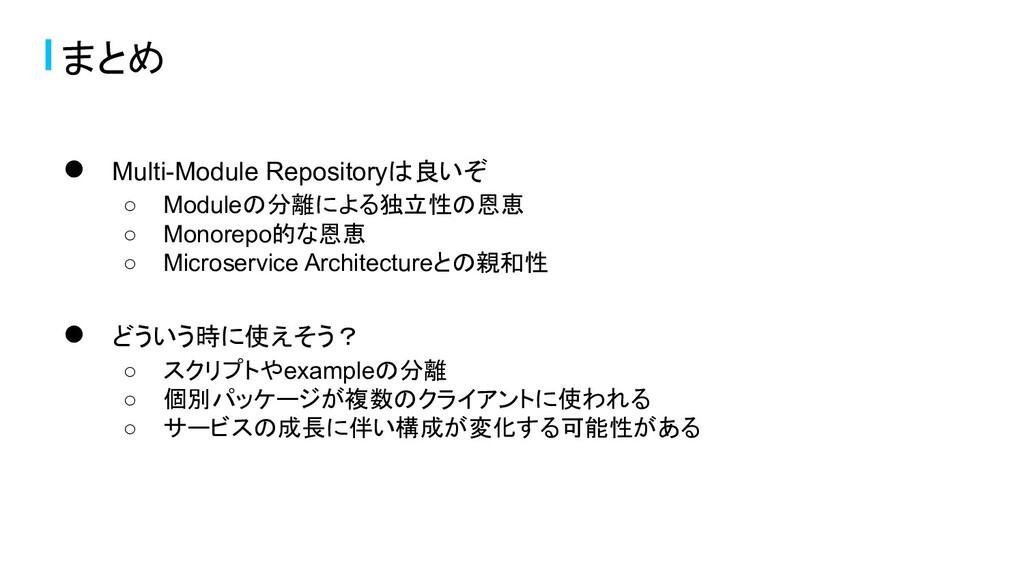● Multi-Module Repositoryは良いぞ ○ Moduleの分離による独立性...