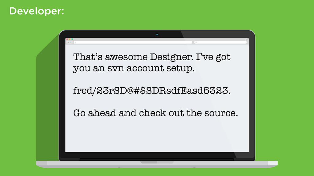 Developer: That's awesome Designer. I've got yo...