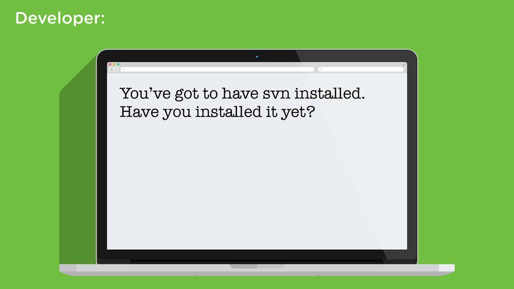 Developer: You've got to have svn installed. Ha...
