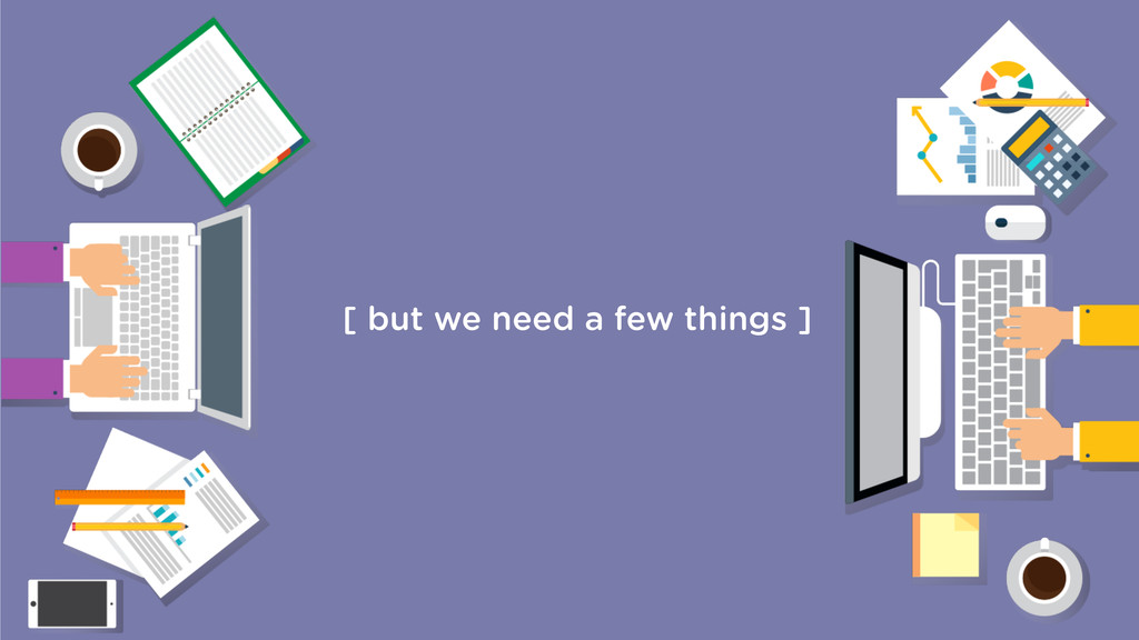 [ but we need a few things ]