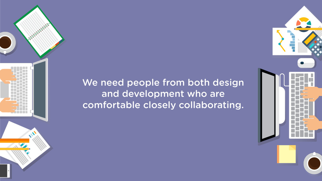 We need people from both design and development...