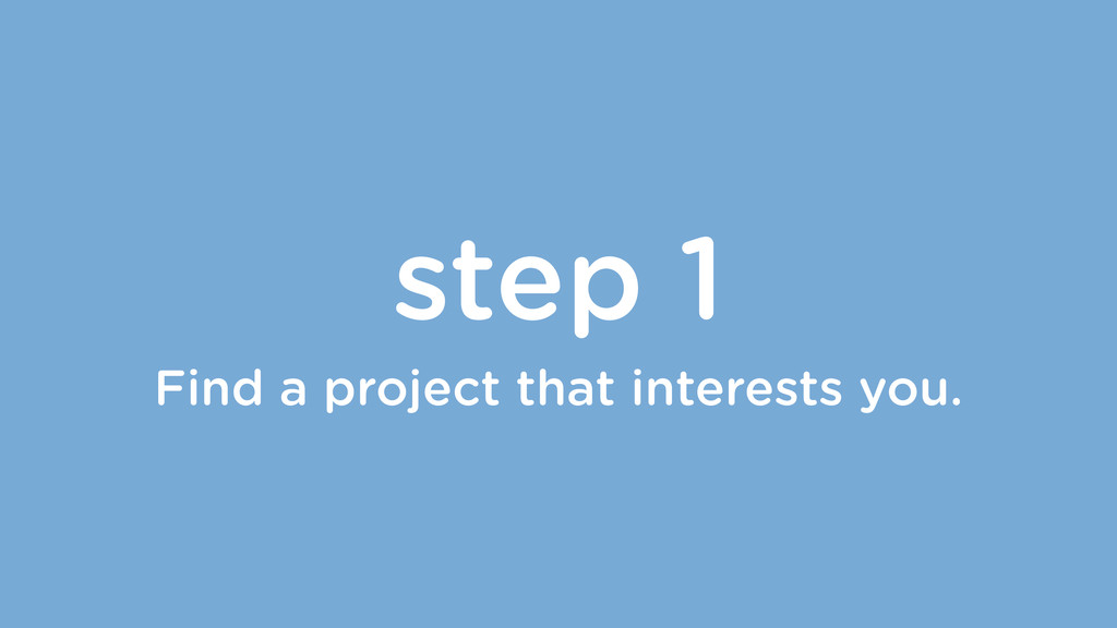 step 1 Find a project that interests you.