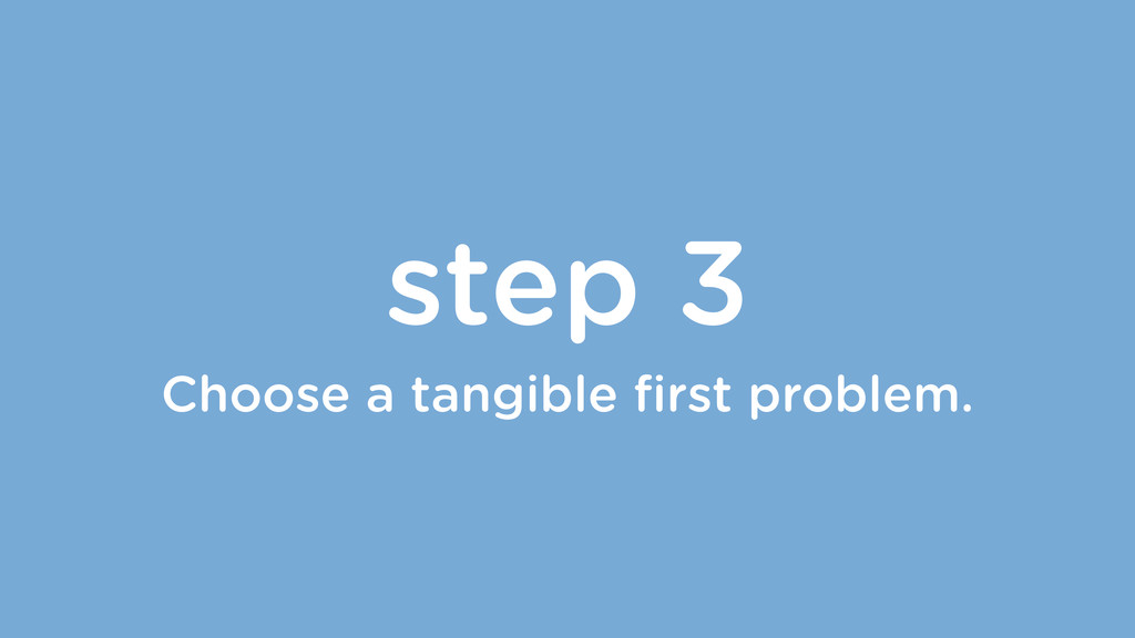 step 3 Choose a tangible first problem.