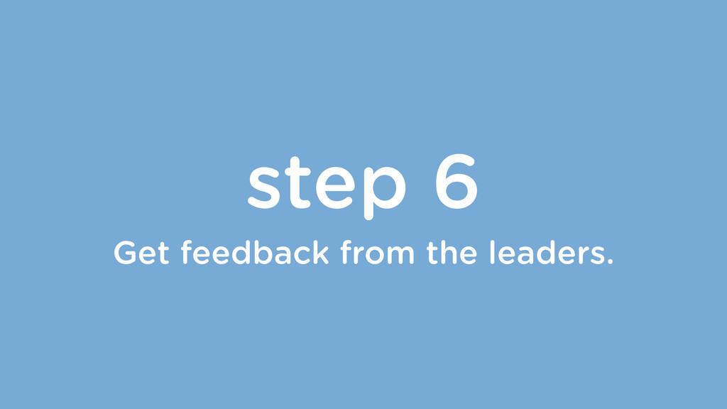 step 6 Get feedback from the leaders.