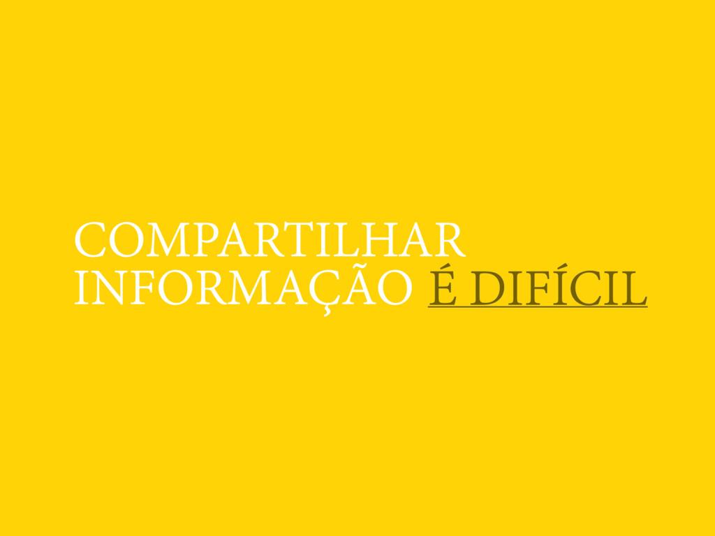 COMPARTILHAR INFORMAÇÃO É DIFÍCIL