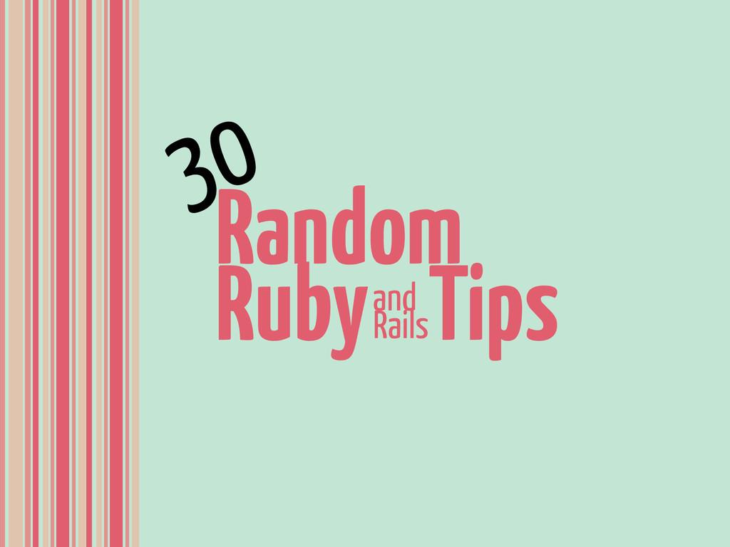Random Ruby Tips and Rails 30
