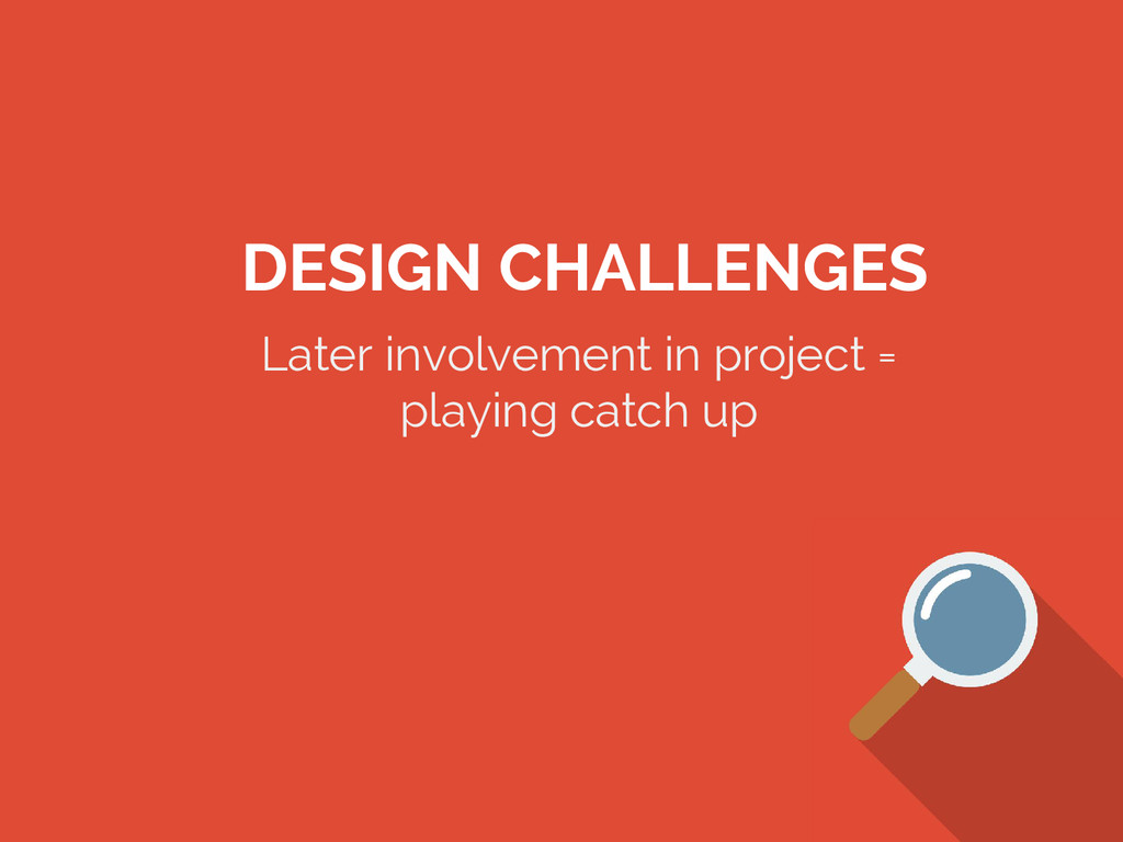 DESIGN CHALLENGES Later involvement in project ...