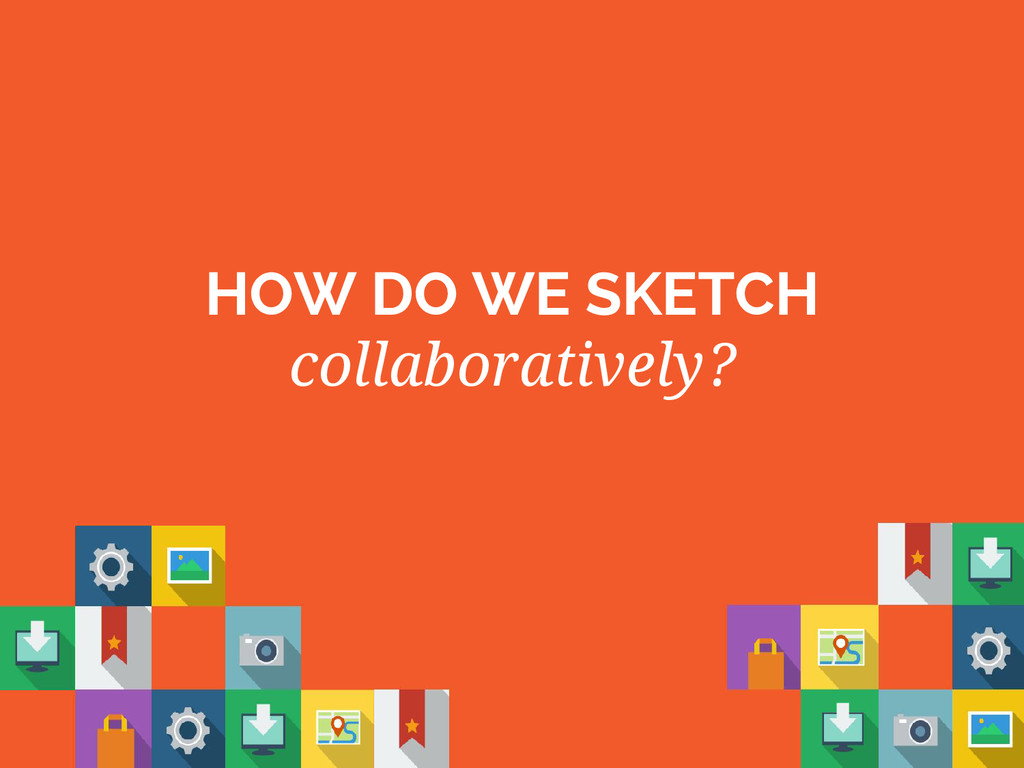 HOW DO WE SKETCH collaboratively?