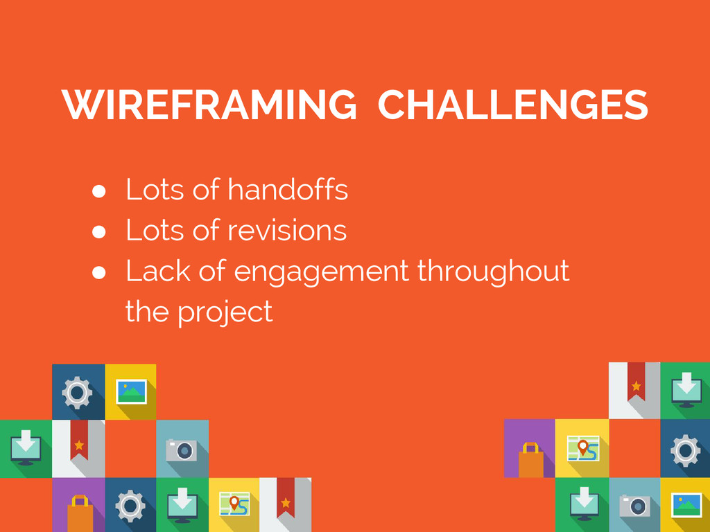 WIREFRAMING CHALLENGES ● Lots of handoffs ● Lot...