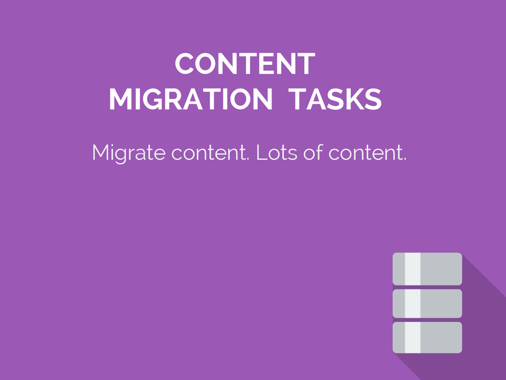 Migrate content. Lots of content. CONTENT MIGRA...