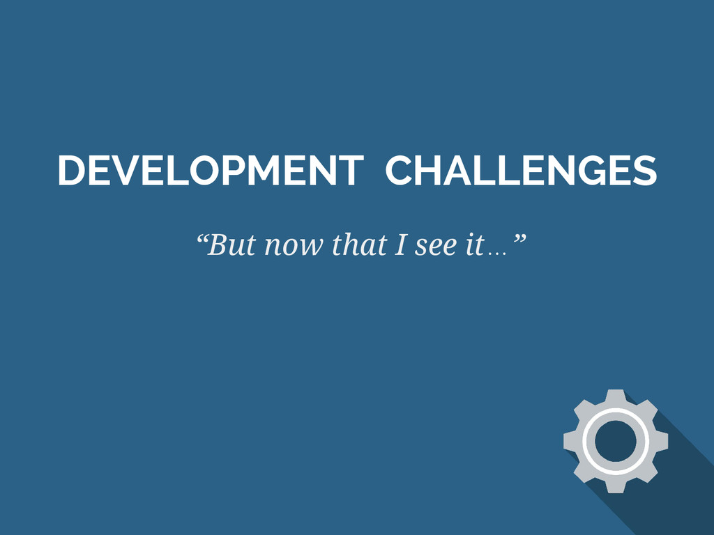 "DEVELOPMENT CHALLENGES ""But now that I see it…"""