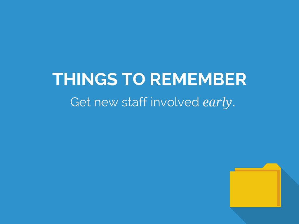 Get new staff involved early. THINGS TO REMEMBER