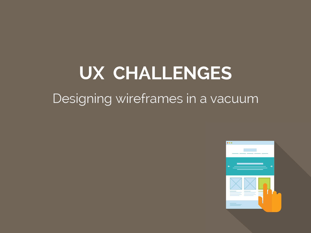 UX CHALLENGES Designing wireframes in a vacuum