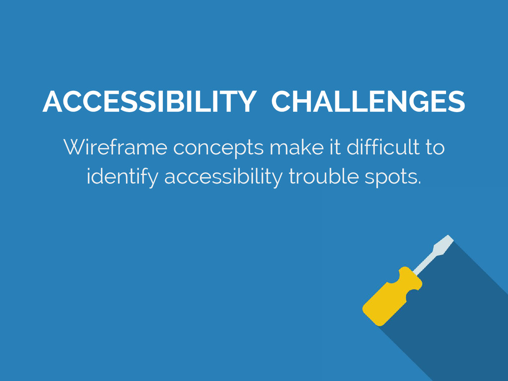 ACCESSIBILITY CHALLENGES Wireframe concepts mak...