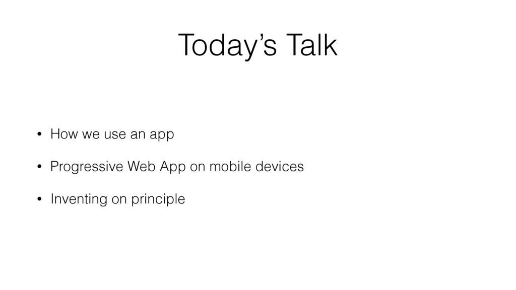 Today's Talk • How we use an app • Progressive ...
