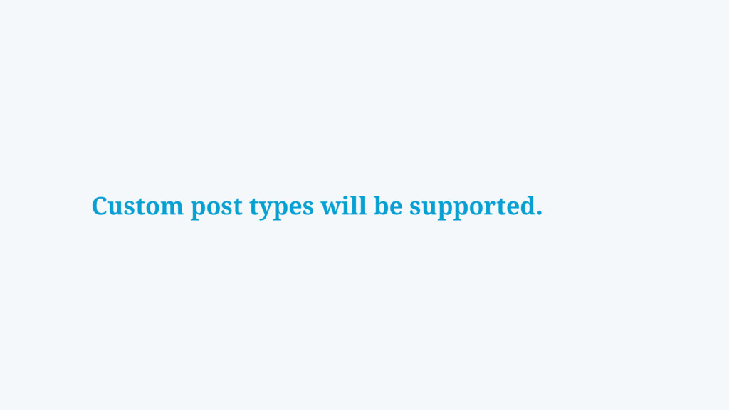 Custom post types will be supported.