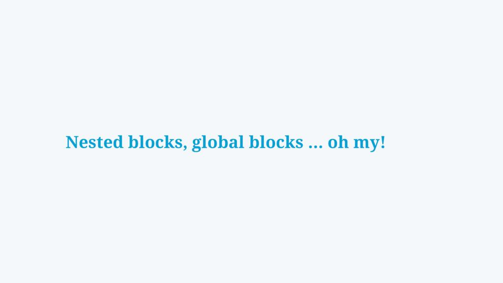 Nested blocks, global blocks … oh my!