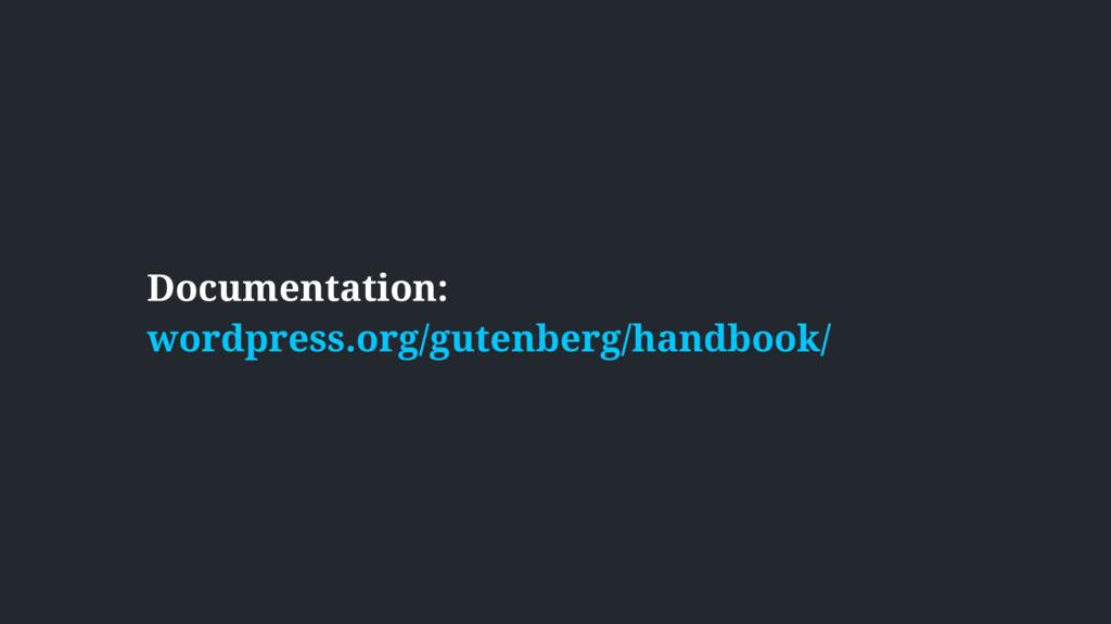 Documentation:  wordpress.org/gutenberg/handbo...