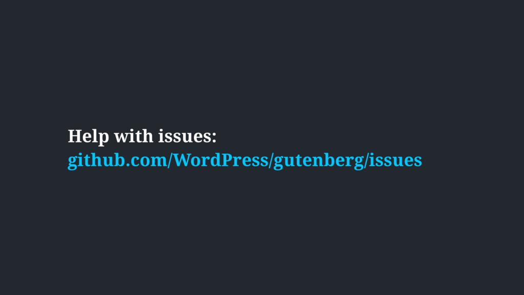 Help with issues:  github.com/WordPress/gutenb...
