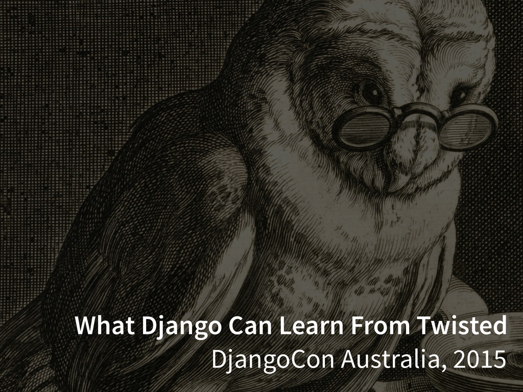 What Django Can Learn From Twisted DjangoCon Au...