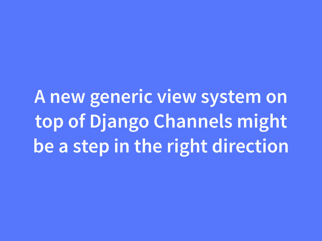 A new generic view system on top of Django Chan...