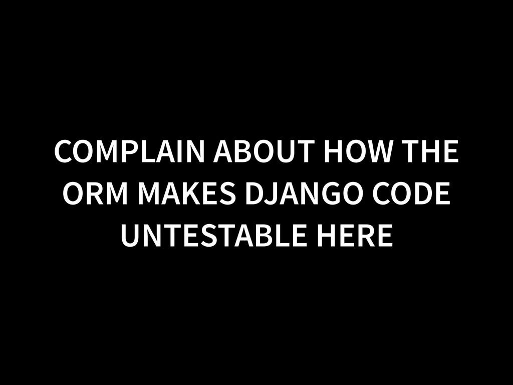 COMPLAIN ABOUT HOW THE ORM MAKES DJANGO CODE UN...