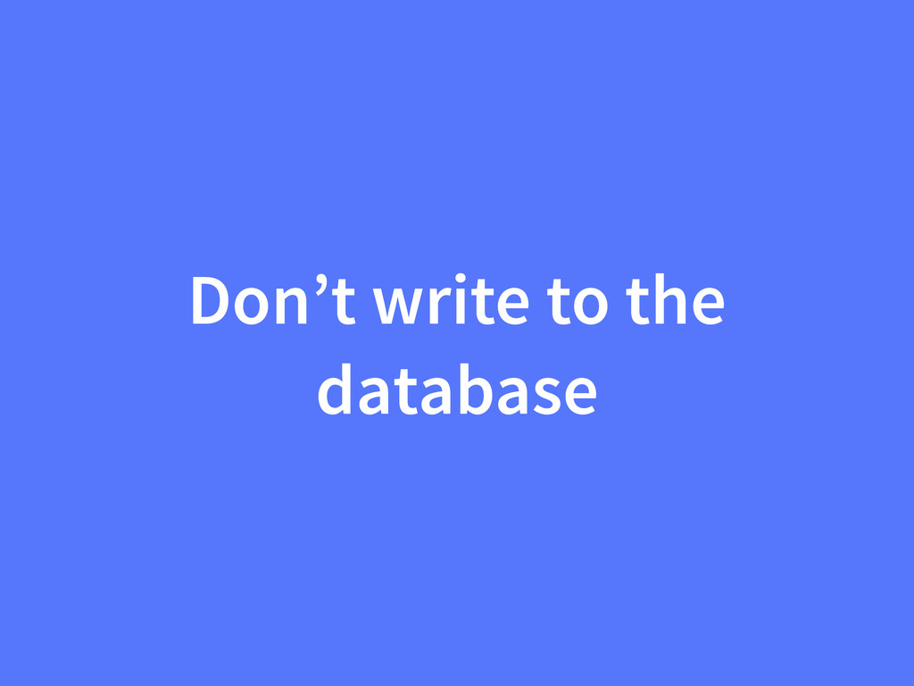 Don't write to the database