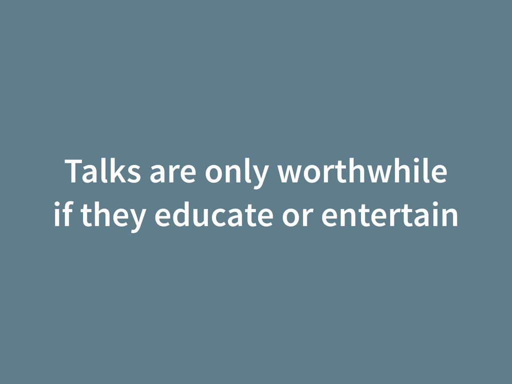 Talks are only worthwhile if they educate or en...