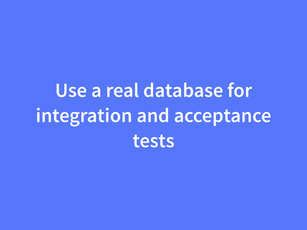 Use a real database for integration and accepta...