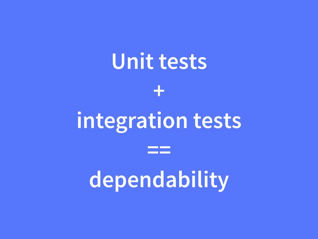 Unit tests + integration tests == dependability