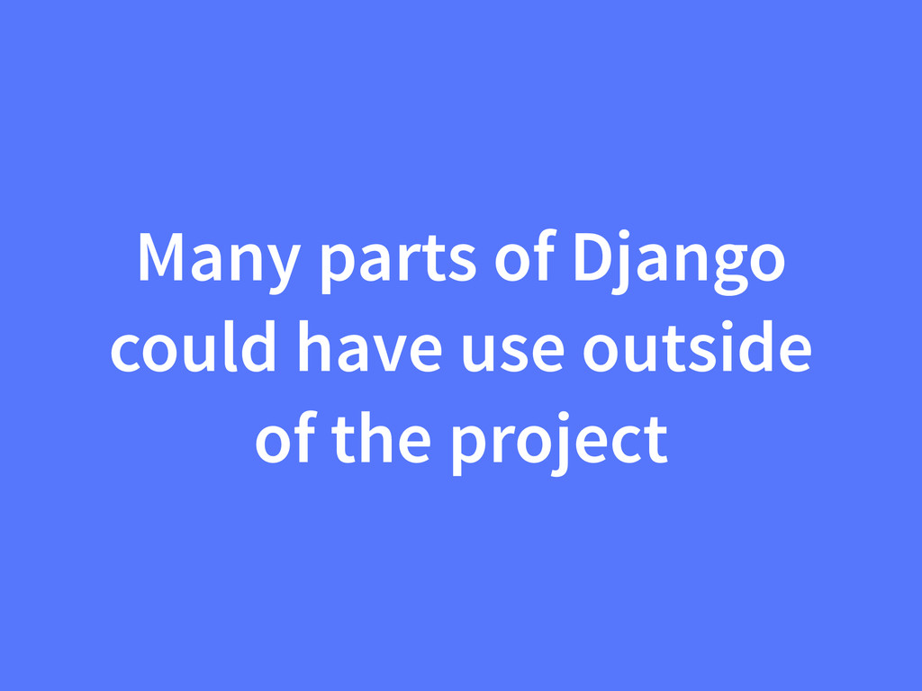 Many parts of Django could have use outside of ...