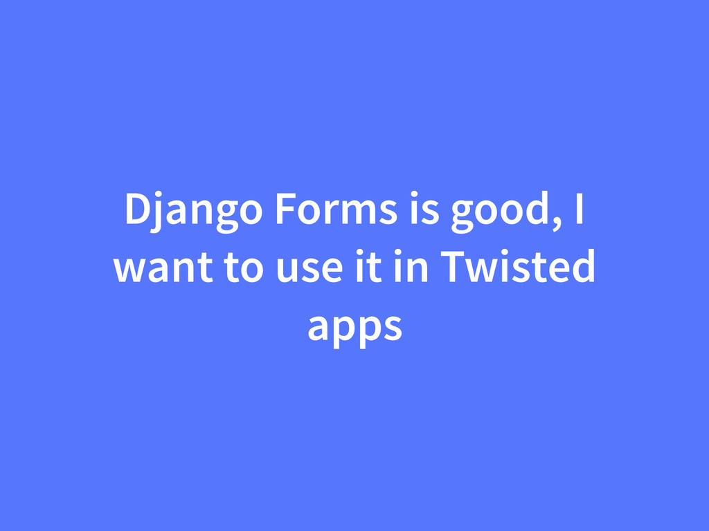 Django Forms is good, I want to use it in Twist...