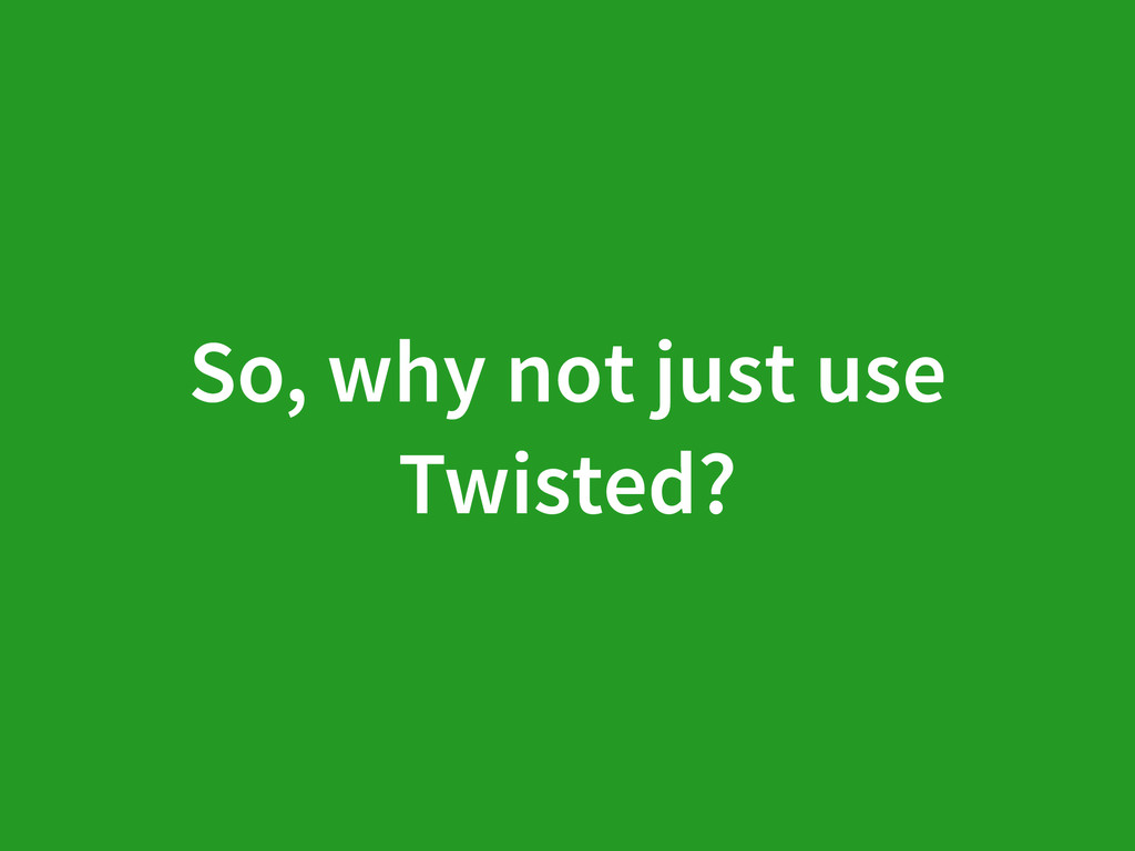 So, why not just use Twisted?