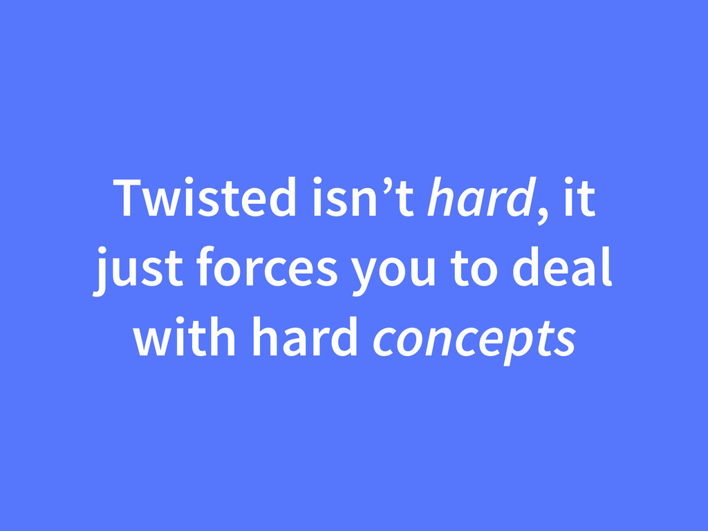Twisted isn't hard, it just forces you to deal ...
