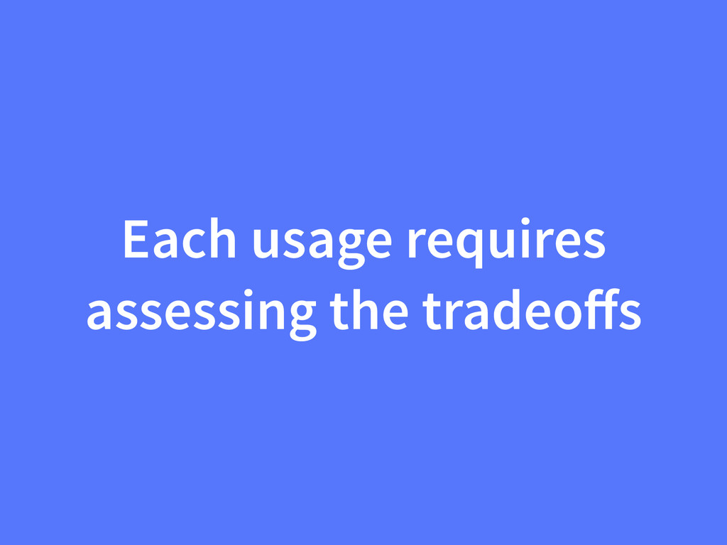 Each usage requires assessing the tradeoffs