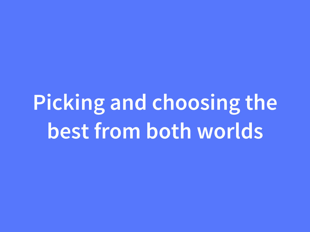 Picking and choosing the best from both worlds