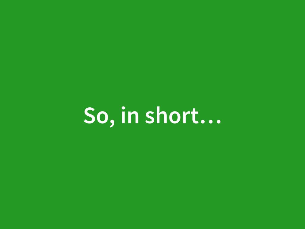 So, in short…