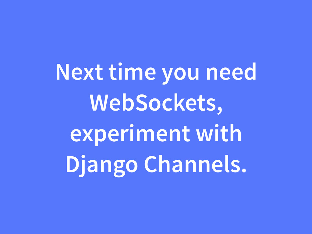 Next time you need WebSockets, experiment with ...