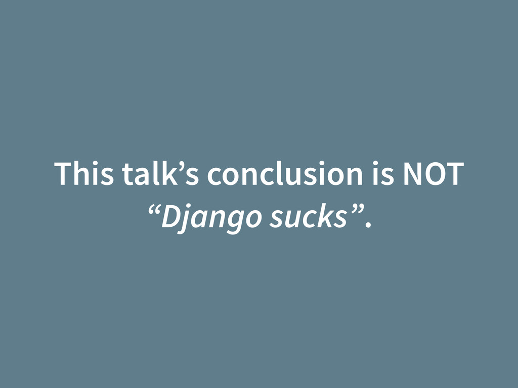 "This talk's conclusion is NOT ""Django sucks""."