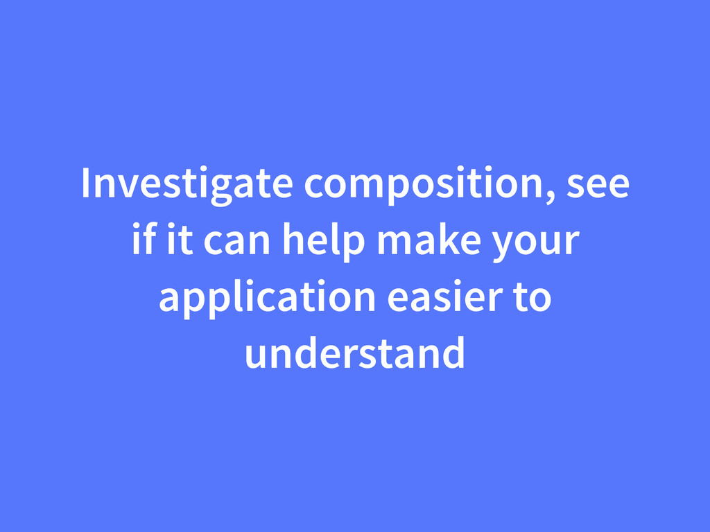 Investigate composition, see if it can help mak...