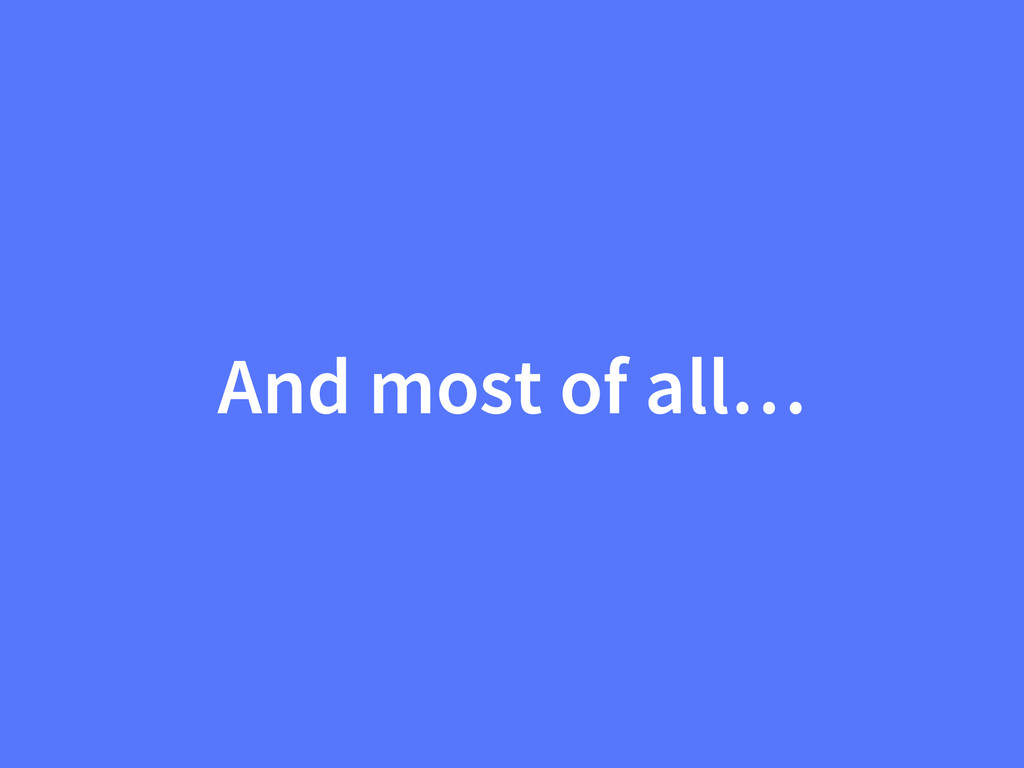 And most of all…