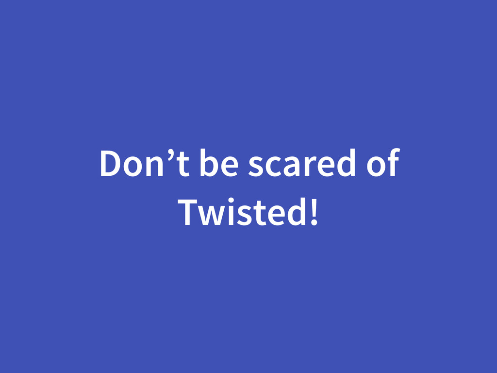 Don't be scared of Twisted!