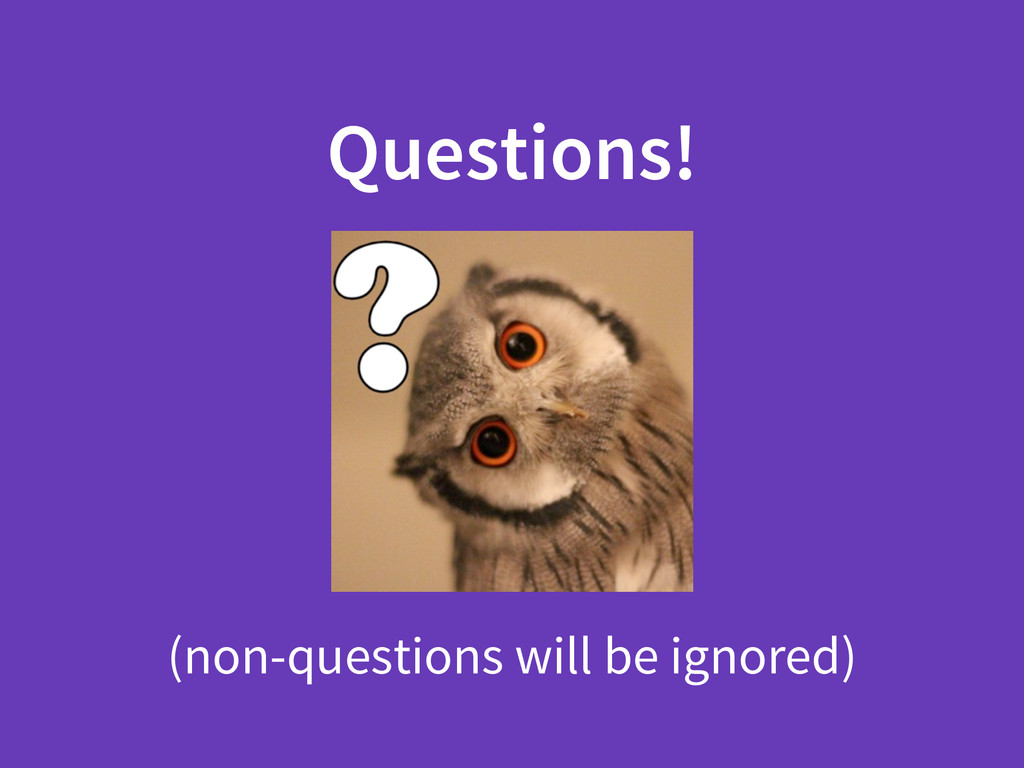 Questions! (non-questions will be ignored)