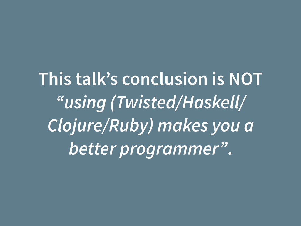 "This talk's conclusion is NOT ""using (Twisted/H..."