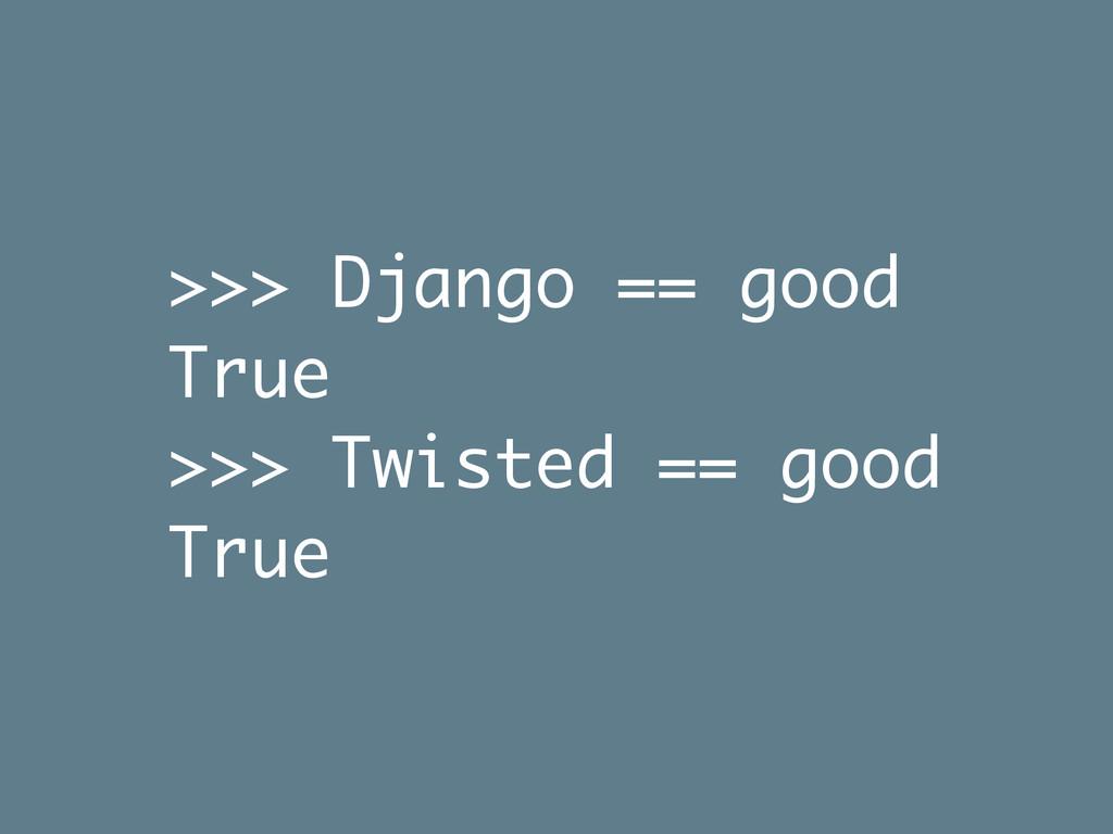 >>> Django == good True >>> Twisted == good True