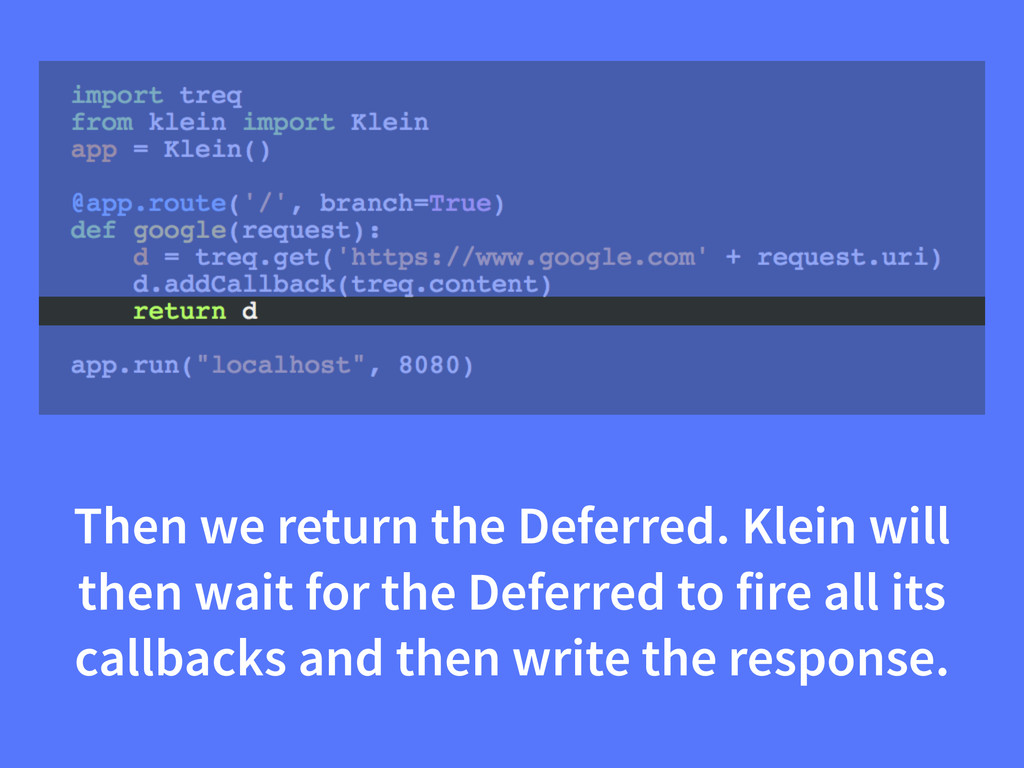 Then we return the Deferred. Klein will then wa...