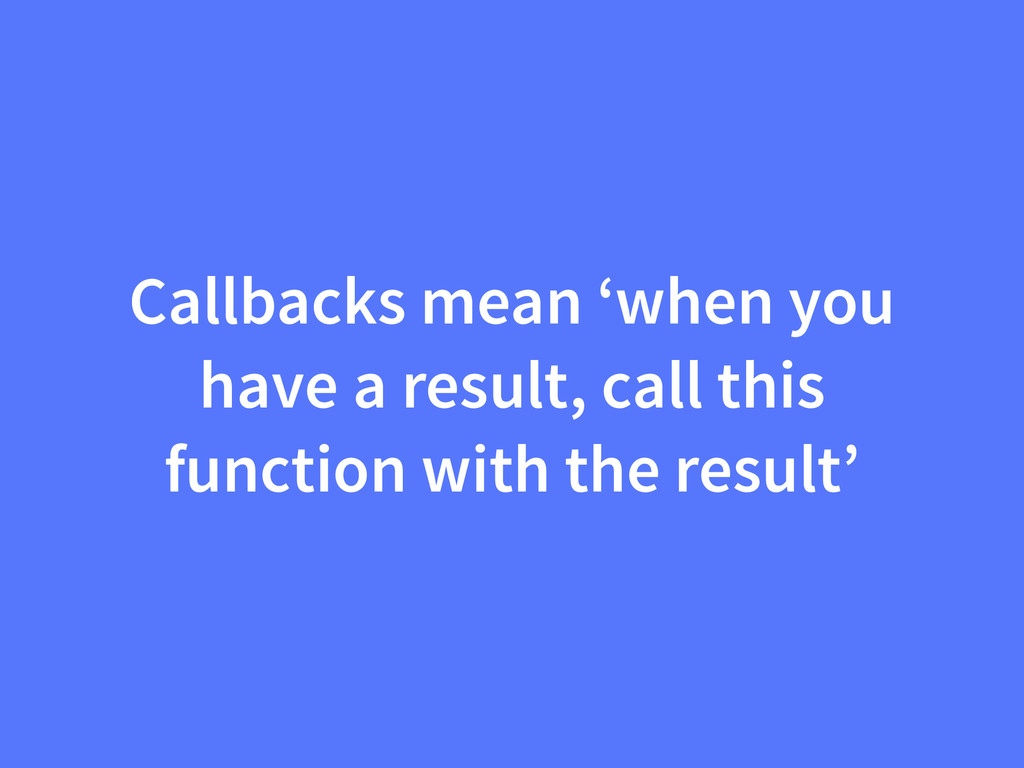 Callbacks mean 'when you have a result, call th...