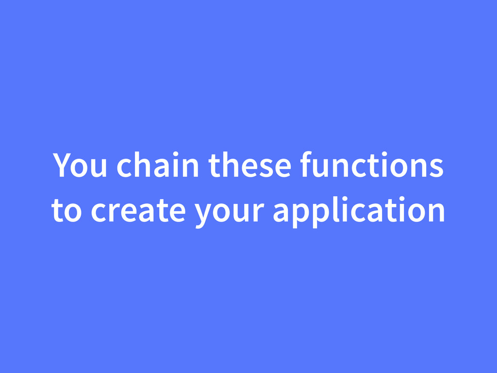 You chain these functions to create your applic...