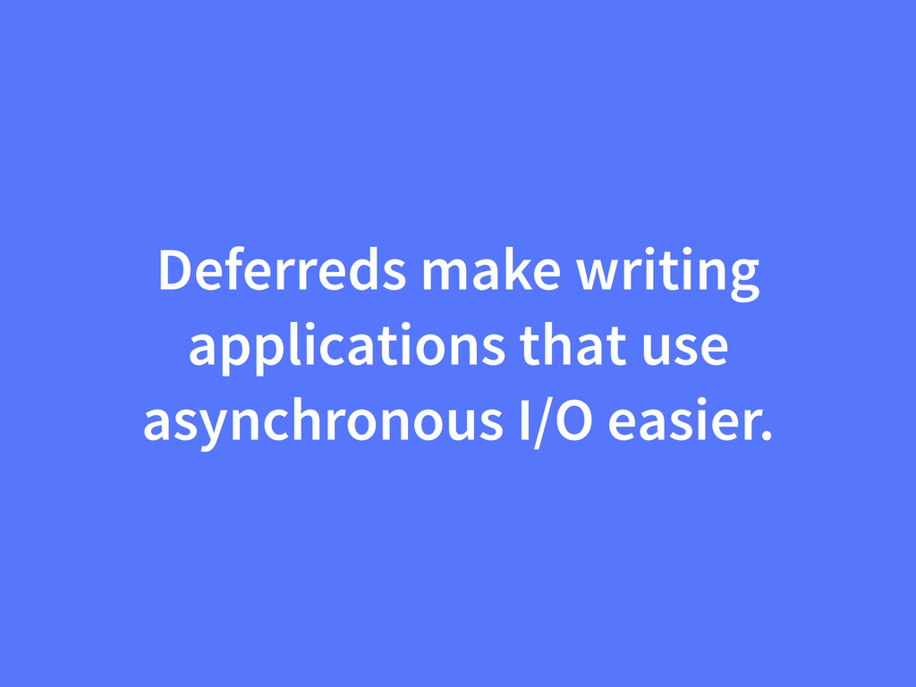 Deferreds make writing applications that use as...