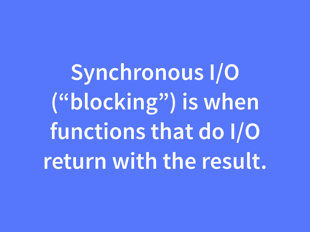 "Synchronous I/O (""blocking"") is when functions ..."